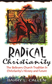 Radical Christianity: The Believers Church Tradition on Christianity's History and Future  -     By: Barry L. Callen