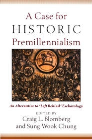 A Case for Historic Premillennialism: An Alternative to Left Behind Eschatology  -     By: Craig L. Blomberg, Sung Wook Chung
