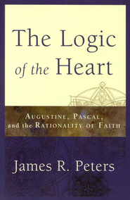 The Logic of the Heart: Augustine, Pascal, and the Rationality of Faith  -              By: James R. Peters