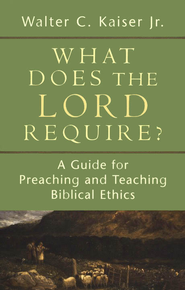 What Does the Lord Require? A Guide for Preaching and Teaching Biblical Ethics  -     By: Walter C. Kaiser Jr.