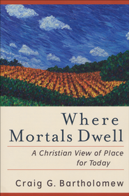 Where Mortals Dwell: A Christian View of Place for Today  -              By: Craig G. Bartholomew