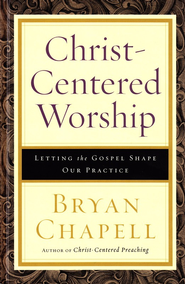 Christ-Centered Worship: Letting the Gospel Shape Our Practice  -     By: Bryan Chapell