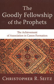 The Goodly Fellowship of the Prophets: The Achievement of Association in Canon Formation  -     By: Christopher R. Seitz
