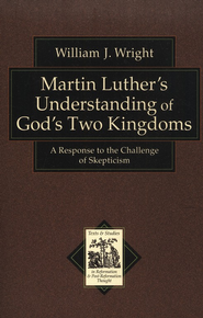 Martin Luther's Understanding of God's Two Kingdoms: A Response to the Challenge of Skepticism  -     Edited By: Richard Muller     By: William J. Wright