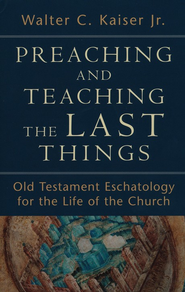 Preaching and Teaching the Last Things: Old Testament Eschatology for the Life of the Church  -              By: Walter C. Kaiser Jr.