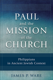 Paul and the Mission of the Church: Philippians in Ancient Jewish Context  -     By: James P. Ware