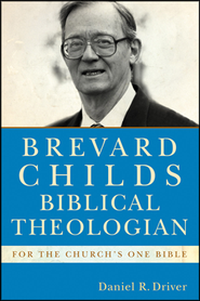 Brevard Childs, Biblical Theologian: For the Church's One Bible  -              By: Daniel R. Driver