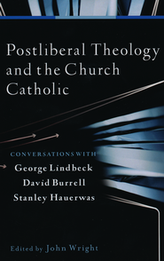 Postliberal Theology and the Church Catholic: Conversations with George Lindbeck, David Burrell, and Stanley Hauerwas  -              Edited By: John Wright                   By: Edited by John Wright