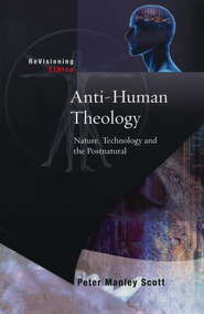 Anti-Human Theology: Nature, Technology and the Post-Natural  -     Edited By: Celia Deane-Drummond     By: Peter M. Scott