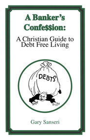 A Banker's Confession: A Christian Guide to Debt Free  Living, Revised  -     By: Gary Sanseri