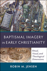 Baptismal Imagery in Early Christianity: Ritual, Visual, and Theological Dimensions  -              By: Robin M. Jensen