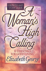 A Woman's High Calling, Growth and Study Guide   -              By: Elizabeth George