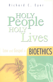 Holy People, Holy Lives: Law and Gospel in Bioethics   -     By: Richard C. Eyer