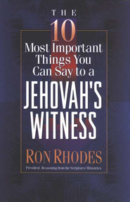 10 Most Important Things You Can Say to a Jehovah's Witness  -     By: Ron Rhodes