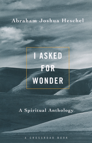 I Asked for Wonder: A Spiritual Anthology   -              By: Abraham Joshua Heschel, Samuel H. Dresner