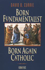 Born Fundamentalist, Born Again Catholic   -     By: David B. Currie