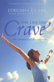 The Life You Crave: The Promise of Discernment  -     By: Jerusha Clark