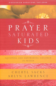 Prayer-Saturated Kids: Equipping and Empowering Children in Prayer  -     By: Cheryl Sacks, Arlyn Lawrence