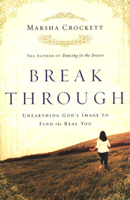 Break Through: Unearthing God's Image to Find the Real You  -     By: Marsha Crockett
