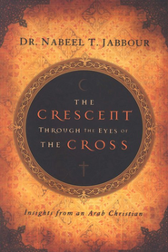 The Crescent Through the Eyes of the Cross: Insights from an Arab Christian  -     By: Nabeel T. Jabbour