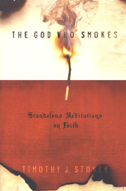 The God Who Smokes: Scandalous Meditations on Faith  -              By: Timothy Stoner