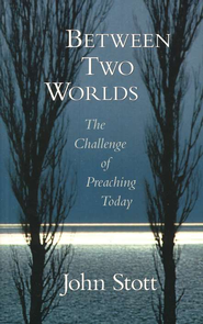 Between Two Worlds: The Challenge of Preaching Today   -              By: John Stott