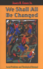 We Shall All Be Changed: Social Problems and Theological Renewal  -     By: James H Evans