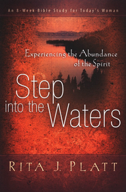 Step into the Waters: Experiencing the Abundance of the Spirit--An 8-Week Bible Study for Today's Woman  -     By: Rita J. Platt