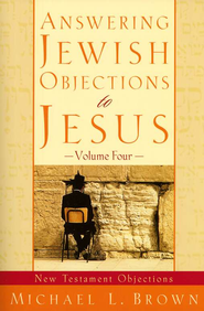 Answering Jewish Objections to Jesus, Volume 4: New Testament Objections  -     By: Michael L. Brown