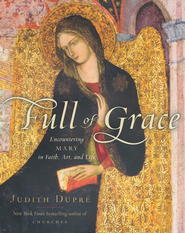 Full of Grace: Encountering Mary In Faith, Art, and Life  -     By: Judith Dupre