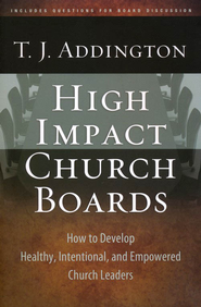 High-Impact Church Boards: How to Develop Healthy, Intentional, and Empowered Church Leaders  -     By: T.J. Addington