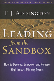 Leading from the Sandbox: How to Develop, Empower, and Release High-Impact Ministry Teams  -     By: T.J.J. Addington
