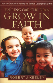 Helping Our Children Grow in Faith: Nurturing the  Spiritual Development of Kids  -     By: Robert J. Keeley