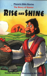 Rise and Shine: The Story of Easter,                      Phonetic Bible Stories  -     By: Claudia Courtney, Bill Clark