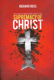 Student Ministry and the Supremacy of Christ   -     By: Richard Ross