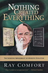Nothing Created Everything: The Scientific Impossibility of Atheistic Evolution  -              By: Ray Comfort