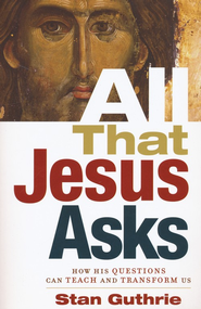 All That Jesus Asks: How His Questions Can Teach and Transform Us  -              By: Stan Guthrie
