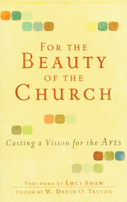 For the Beauty of the Church: Casting a Vision for the Arts  -     Edited By: W. David O. Taylor     By: Edited by W. David O. Taylor