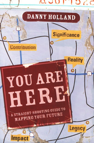 You Are Here: A Straight-Shooting Guide to Mapping Your Future  -              By: Danny Holland