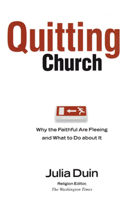 Quitting Church: Why the Faithful Are Fleeing and What to Do About It  -              By: Julia Duin