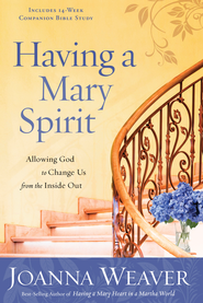 Having a Mary Spirit: Allowing God to Change Us from the Inside Out  -              By: Joanna Weaver