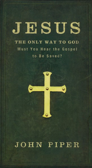 Jesus: The Only Way to God--Must You Hear the Gospel to Be Saved?  -     By: John Piper