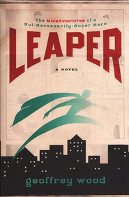 Leaper: The Misadventures of a Not Necessarily Superhero  -     By: Geoffrey Wood