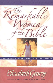 The Remarkable Women of the Bible: Life-Changing Journeys of Faith  -              By: Elizabeth George