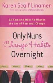 Only Nuns Change Habits Overnight: Fifty-Two Amazing Ways to Master the Art of Personal Change  -     By: Karen Scalf Linamen