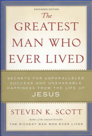 The Greatest Man Who Ever Lived: Secrets for  Unparalleled Success and Unshakable Happiness  -              By: Steven K. Scott