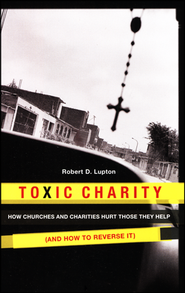 Toxic Charity: How Churches and Charities Hurt Those They Help   -              By: Robert D. Lupton