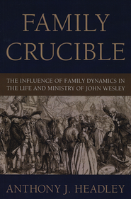 Family Crucible: The Influence of Family Dynamics in the Life and Ministry of John Wesley  -     By: Anthony Headley