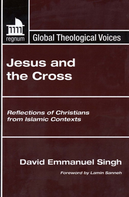 Jesus and the Cross: Reflections of Christians from Islamic Contexts  -     Edited By: David Singh, Lamin Sanneh     By: David Singh(Ed.) & Lamin Sanneh