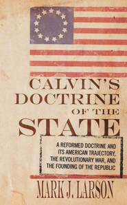 Calvin's Doctrine of the State: A Reformed Doctrine and Its American Trajectory, The Revolutionary War, and the Founding of the Republic  -     By: Mark J. Larson